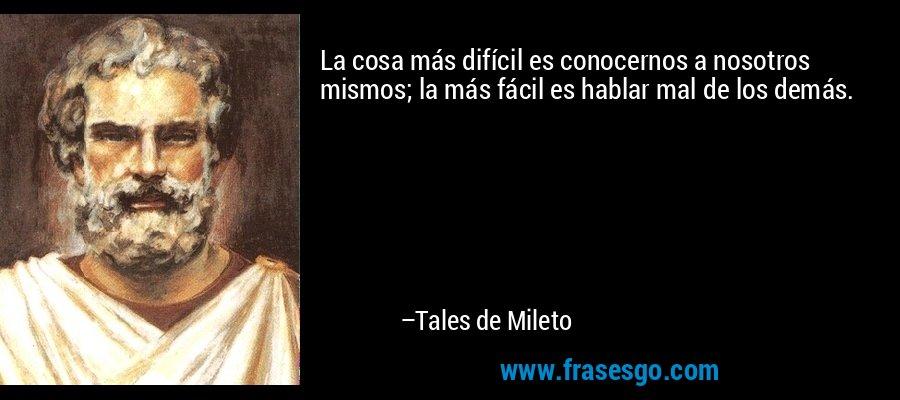 La cosa más difícil es conocernos a nosotros mismos; la más fácil es hablar mal de los demás. – Tales de Mileto
