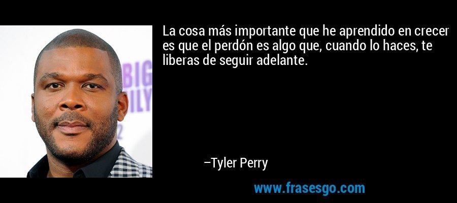 La cosa más importante que he aprendido en crecer es que el perdón es algo que, cuando lo haces, te liberas de seguir adelante. – Tyler Perry