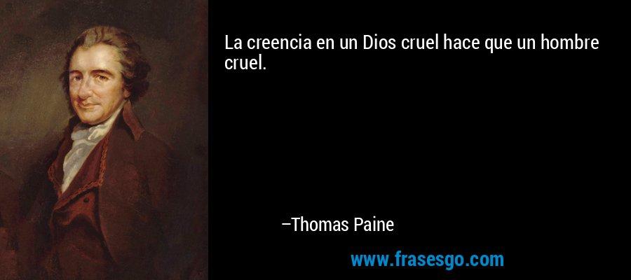 La creencia en un Dios cruel hace que un hombre cruel. – Thomas Paine