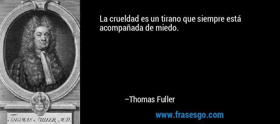 La crueldad es un tirano que siempre está acompañada de miedo. – Thomas Fuller