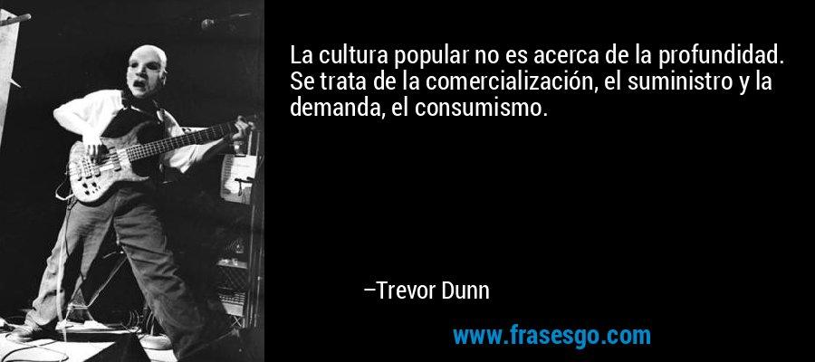 La cultura popular no es acerca de la profundidad. Se trata de la comercialización, el suministro y la demanda, el consumismo. – Trevor Dunn