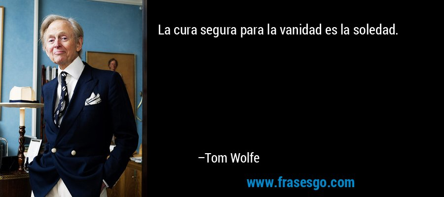 La cura segura para la vanidad es la soledad. – Tom Wolfe