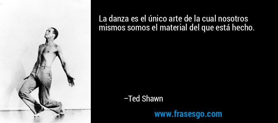 La danza es el único arte de la cual nosotros mismos somos el material del que está hecho. – Ted Shawn