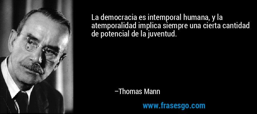 La democracia es intemporal humana, y la atemporalidad implica siempre una cierta cantidad de potencial de la juventud. – Thomas Mann