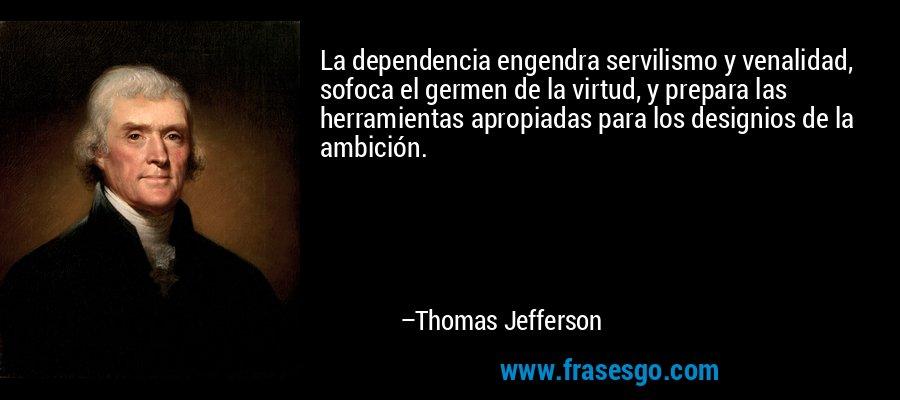 La dependencia engendra servilismo y venalidad, sofoca el germen de la virtud, y prepara las herramientas apropiadas para los designios de la ambición. – Thomas Jefferson