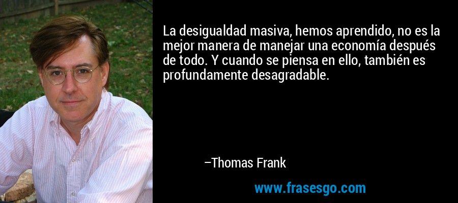 La desigualdad masiva, hemos aprendido, no es la mejor manera de manejar una economía después de todo. Y cuando se piensa en ello, también es profundamente desagradable. – Thomas Frank