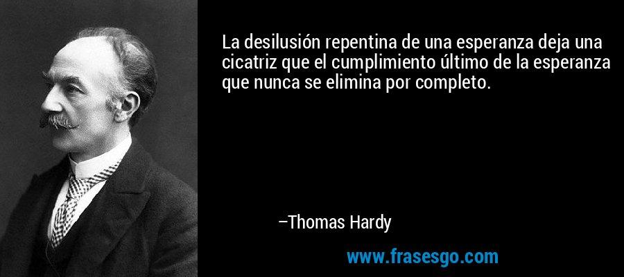 La desilusión repentina de una esperanza deja una cicatriz que el cumplimiento último de la esperanza que nunca se elimina por completo. – Thomas Hardy