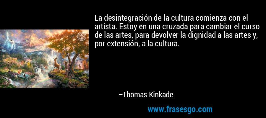 La desintegración de la cultura comienza con el artista. Estoy en una cruzada para cambiar el curso de las artes, para devolver la dignidad a las artes y, por extensión, a la cultura. – Thomas Kinkade