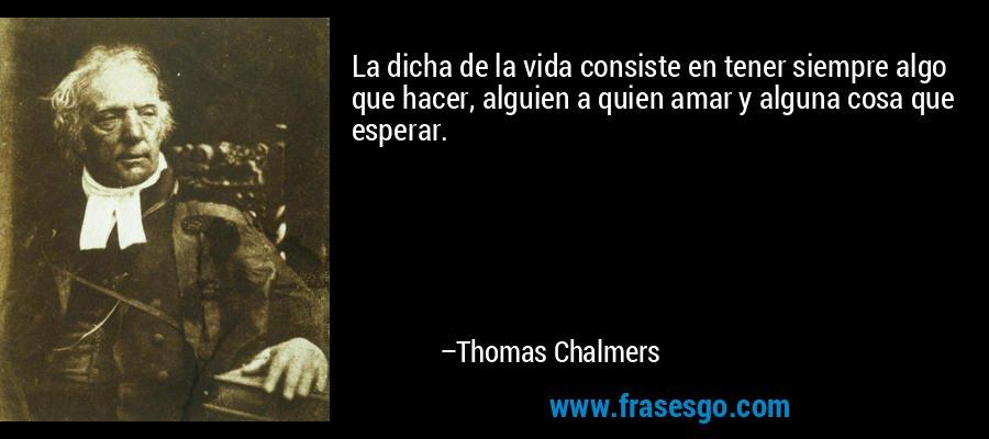La dicha de la vida consiste en tener siempre algo que hacer, alguien a quien amar y alguna cosa que esperar. – Thomas Chalmers