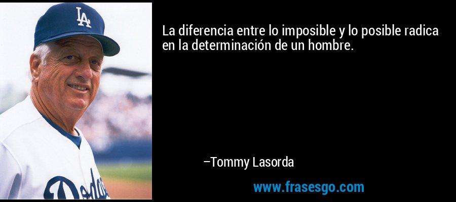 La diferencia entre lo imposible y lo posible radica en la determinación de un hombre. – Tommy Lasorda