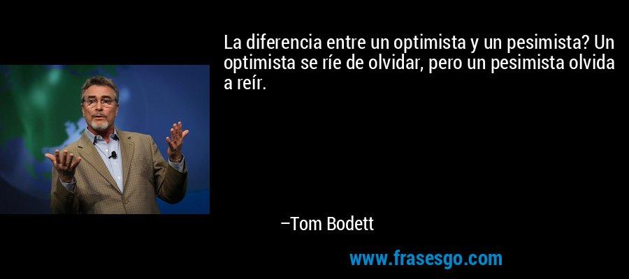La diferencia entre un optimista y un pesimista? Un optimista se ríe de olvidar, pero un pesimista olvida a reír. – Tom Bodett