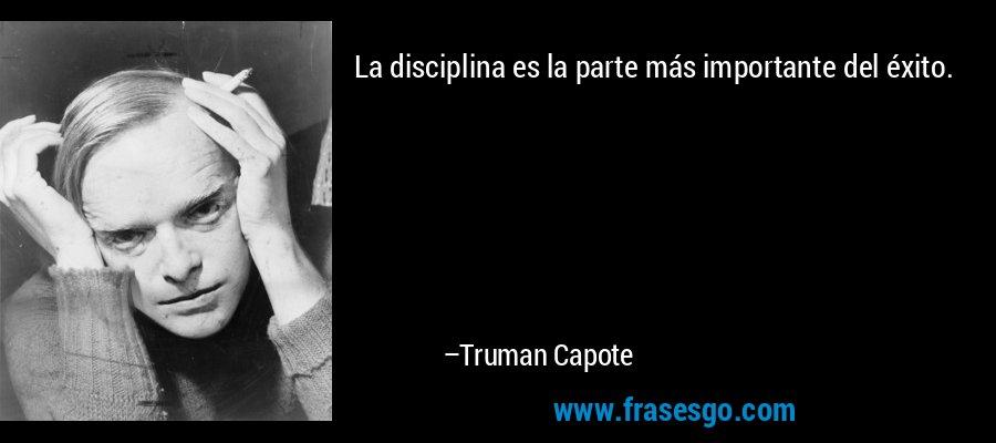 La disciplina es la parte más importante del éxito. – Truman Capote