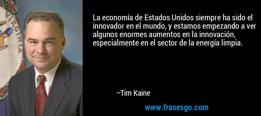 La economía de Estados Unidos siempre ha sido el innovador en el mundo, y estamos empezando a ver algunos enormes aumentos en la innovación, especialmente en el sector de la energía limpia. – Tim Kaine