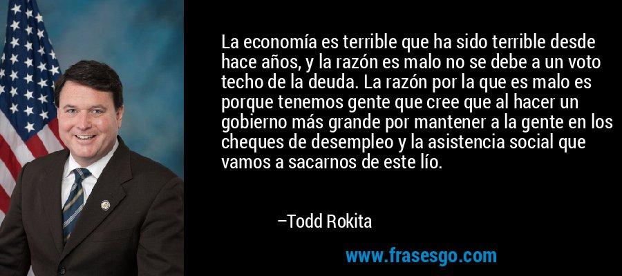 La economía es terrible que ha sido terrible desde hace años, y la razón es malo no se debe a un voto techo de la deuda. La razón por la que es malo es porque tenemos gente que cree que al hacer un gobierno más grande por mantener a la gente en los cheques de desempleo y la asistencia social que vamos a sacarnos de este lío. – Todd Rokita