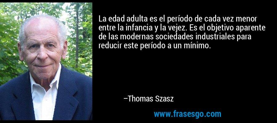 La edad adulta es el período de cada vez menor entre la infancia y la vejez. Es el objetivo aparente de las modernas sociedades industriales para reducir este período a un mínimo. – Thomas Szasz