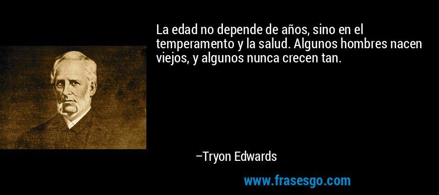 La edad no depende de años, sino en el temperamento y la salud. Algunos hombres nacen viejos, y algunos nunca crecen tan. – Tryon Edwards
