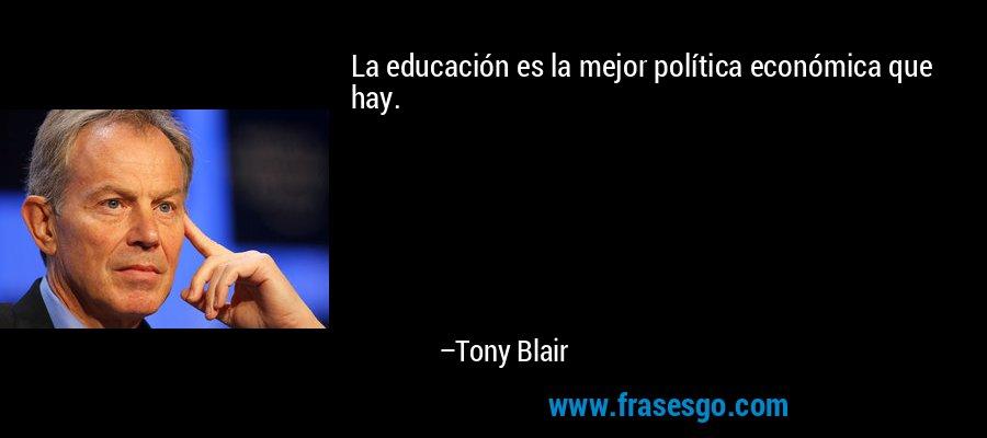 La educación es la mejor política económica que hay. – Tony Blair