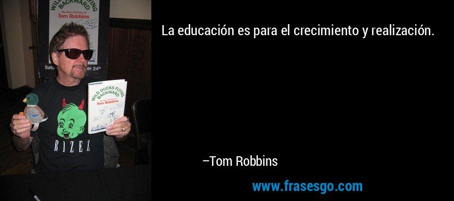 La educación es para el crecimiento y realización. – Tom Robbins