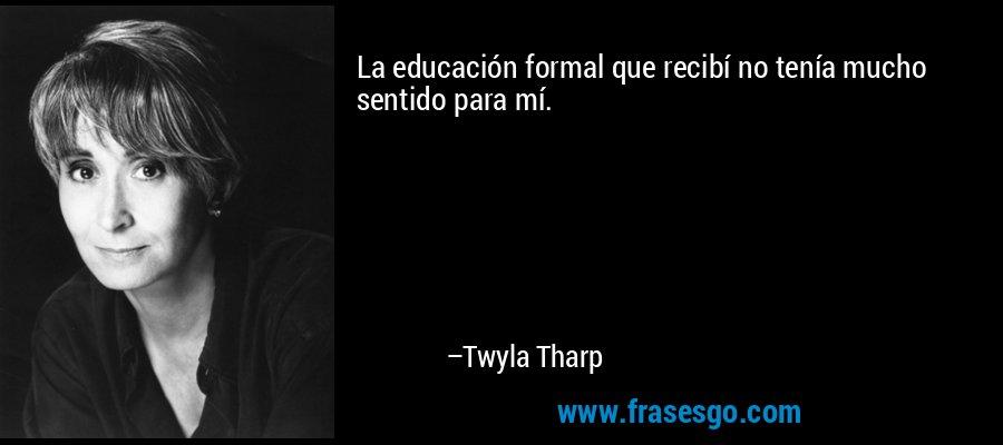 La educación formal que recibí no tenía mucho sentido para mí. – Twyla Tharp
