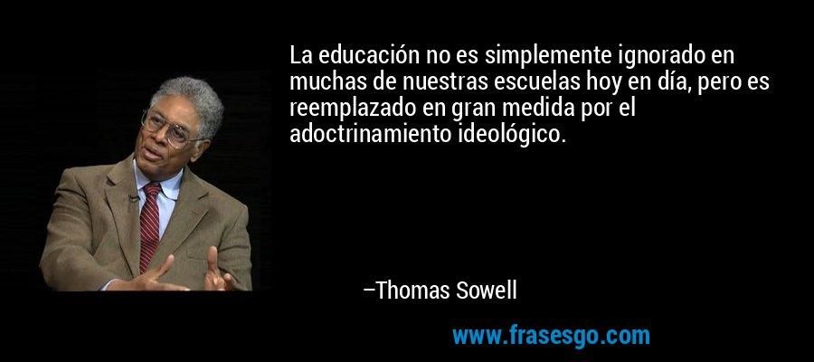 La educación no es simplemente ignorado en muchas de nuestras escuelas hoy en día, pero es reemplazado en gran medida por el adoctrinamiento ideológico. – Thomas Sowell