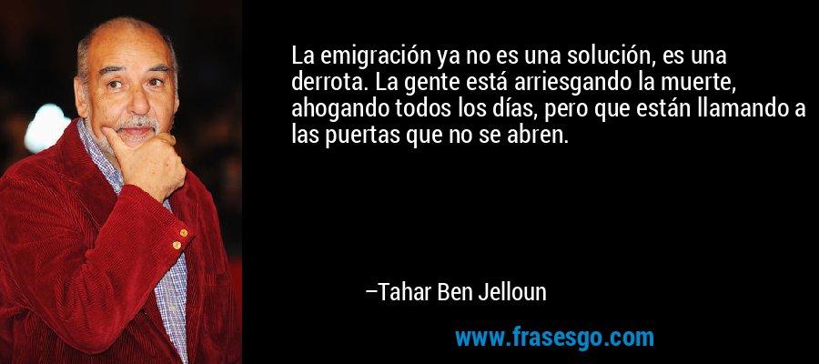 La emigración ya no es una solución, es una derrota. La gente está arriesgando la muerte, ahogando todos los días, pero que están llamando a las puertas que no se abren. – Tahar Ben Jelloun