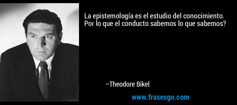 La epistemología es el estudio del conocimiento. Por lo que el conducto sabemos lo que sabemos? – Theodore Bikel
