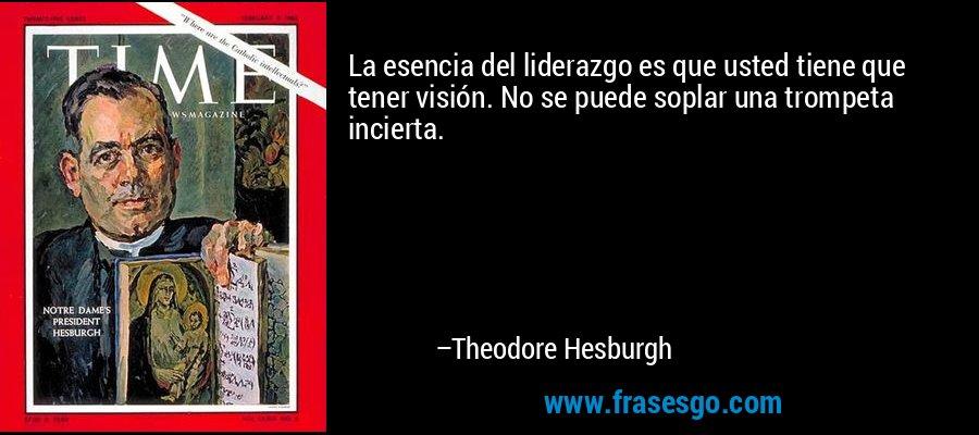 La esencia del liderazgo es que usted tiene que tener visión. No se puede soplar una trompeta incierta. – Theodore Hesburgh