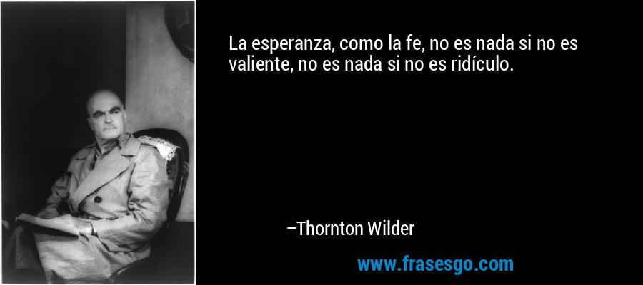 La esperanza, como la fe, no es nada si no es valiente, no es nada si no es ridículo. – Thornton Wilder
