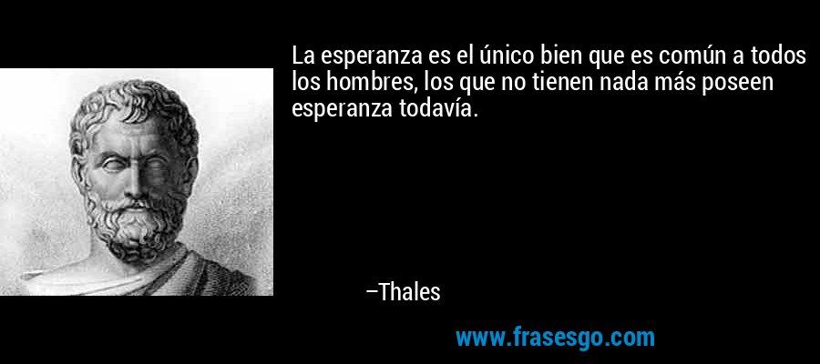 La esperanza es el único bien que es común a todos los hombres, los que no tienen nada más poseen esperanza todavía. – Thales