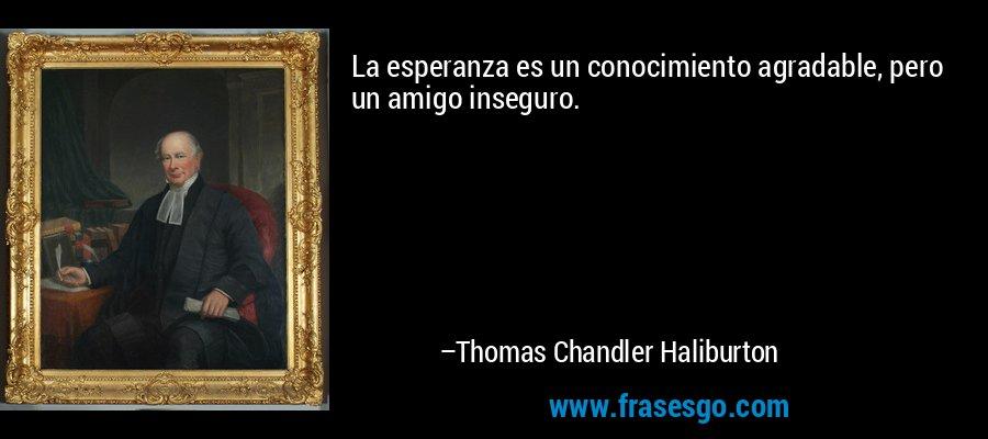 La esperanza es un conocimiento agradable, pero un amigo inseguro. – Thomas Chandler Haliburton