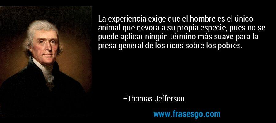 La experiencia exige que el hombre es el único animal que devora a su propia especie, pues no se puede aplicar ningún término más suave para la presa general de los ricos sobre los pobres. – Thomas Jefferson