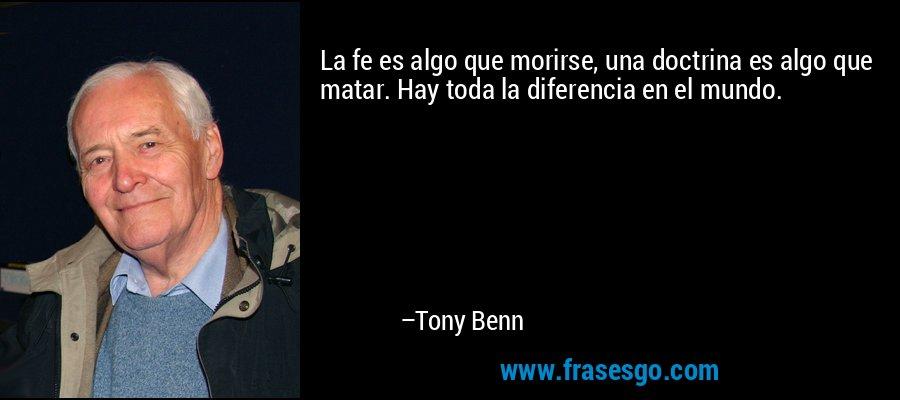 La fe es algo que morirse, una doctrina es algo que matar. Hay toda la diferencia en el mundo. – Tony Benn