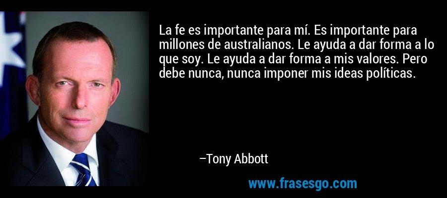 La fe es importante para mí. Es importante para millones de australianos. Le ayuda a dar forma a lo que soy. Le ayuda a dar forma a mis valores. Pero debe nunca, nunca imponer mis ideas políticas. – Tony Abbott