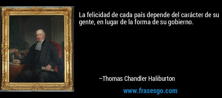 La felicidad de cada país depende del carácter de su gente, en lugar de la forma de su gobierno. – Thomas Chandler Haliburton