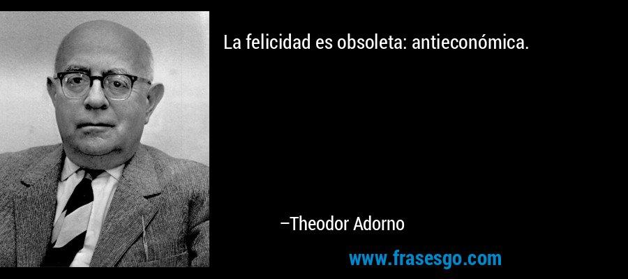 La felicidad es obsoleta: antieconómica. – Theodor Adorno