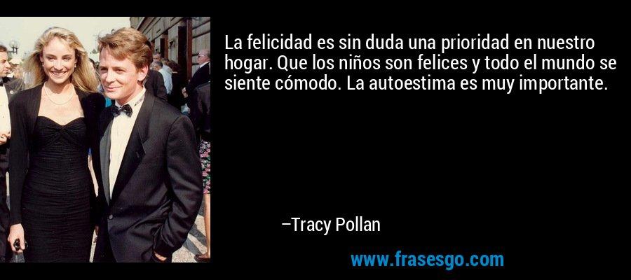 La felicidad es sin duda una prioridad en nuestro hogar. Que los niños son felices y todo el mundo se siente cómodo. La autoestima es muy importante. – Tracy Pollan