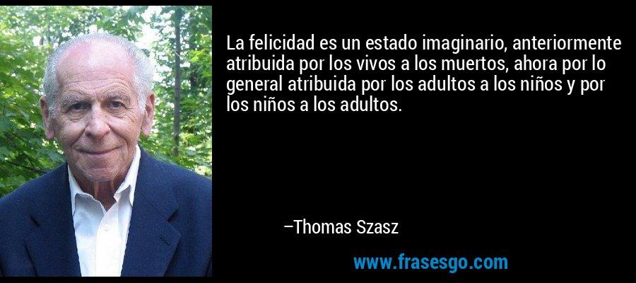 La felicidad es un estado imaginario, anteriormente atribuida por los vivos a los muertos, ahora por lo general atribuida por los adultos a los niños y por los niños a los adultos. – Thomas Szasz