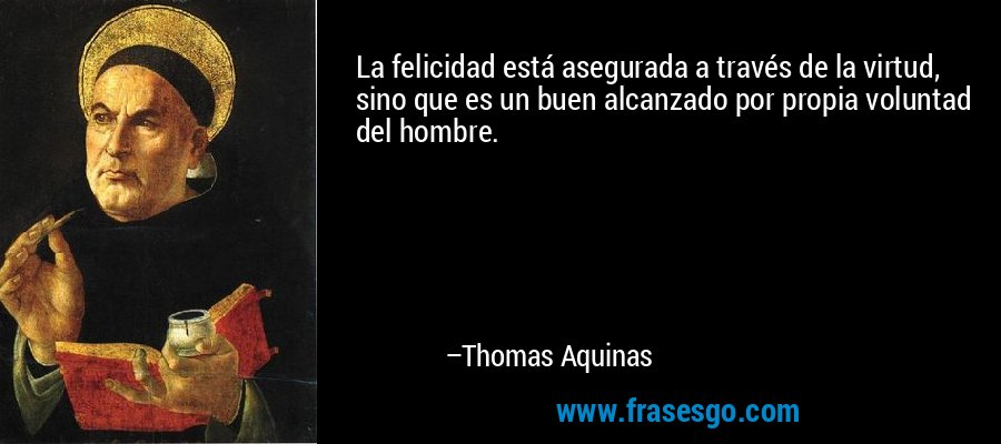 La felicidad está asegurada a través de la virtud, sino que es un buen alcanzado por propia voluntad del hombre. – Thomas Aquinas
