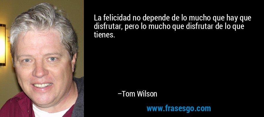 La felicidad no depende de lo mucho que hay que disfrutar, pero lo mucho que disfrutar de lo que tienes. – Tom Wilson