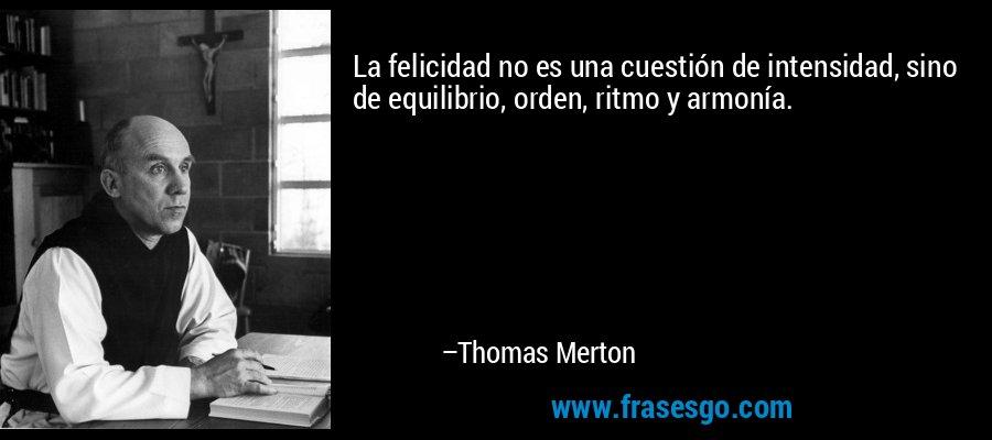 La felicidad no es una cuestión de intensidad, sino de equilibrio, orden, ritmo y armonía. – Thomas Merton