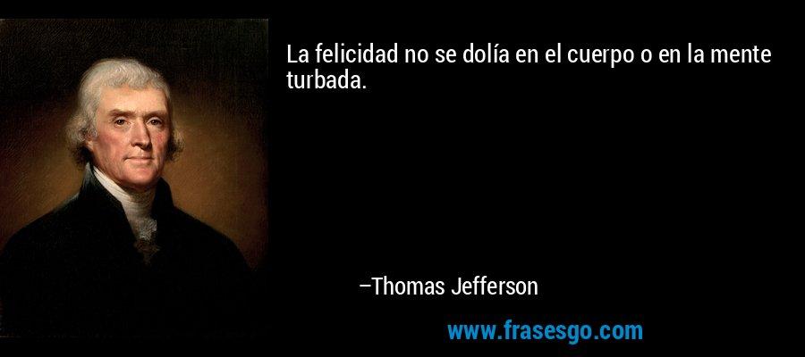 La felicidad no se dolía en el cuerpo o en la mente turbada. – Thomas Jefferson
