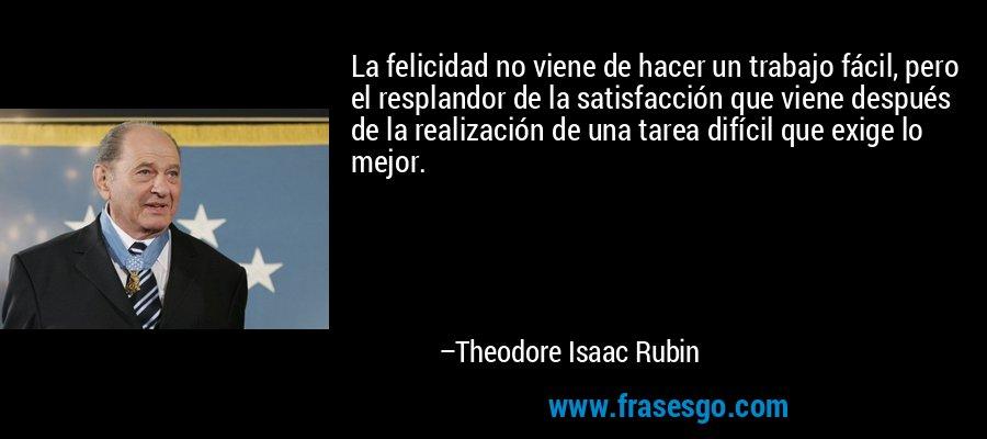 La felicidad no viene de hacer un trabajo fácil, pero el resplandor de la satisfacción que viene después de la realización de una tarea difícil que exige lo mejor. – Theodore Isaac Rubin