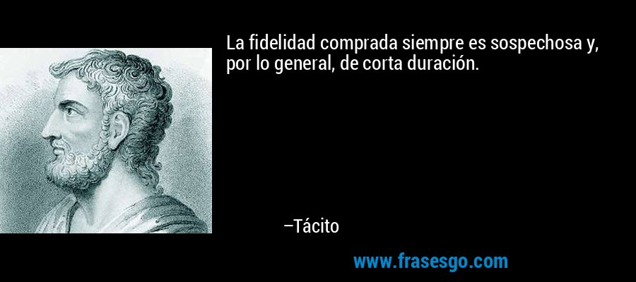 La fidelidad comprada siempre es sospechosa y, por lo general, de corta duración. – Tácito