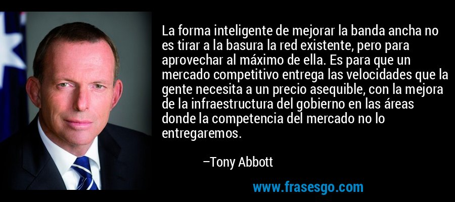 La forma inteligente de mejorar la banda ancha no es tirar a la basura la red existente, pero para aprovechar al máximo de ella. Es para que un mercado competitivo entrega las velocidades que la gente necesita a un precio asequible, con la mejora de la infraestructura del gobierno en las áreas donde la competencia del mercado no lo entregaremos. – Tony Abbott
