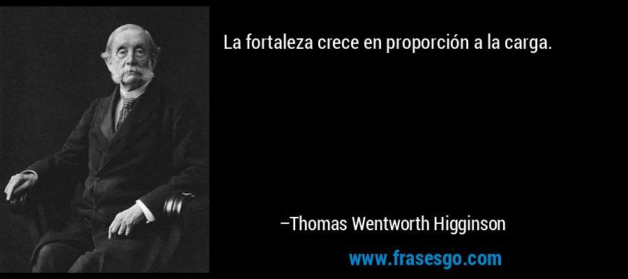 La fortaleza crece en proporción a la carga. – Thomas Wentworth Higginson