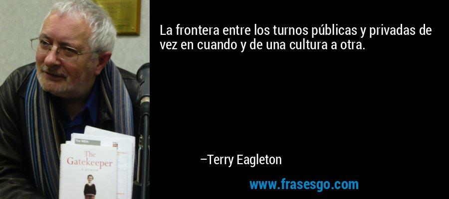 La frontera entre los turnos públicas y privadas de vez en cuando y de una cultura a otra. – Terry Eagleton
