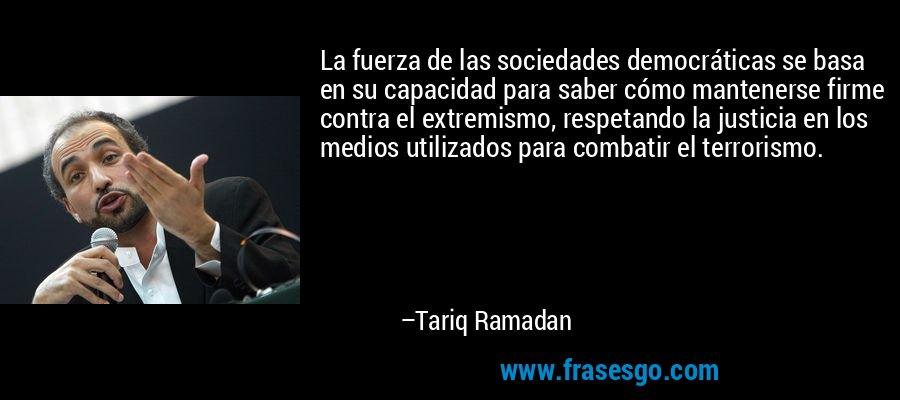 La fuerza de las sociedades democráticas se basa en su capacidad para saber cómo mantenerse firme contra el extremismo, respetando la justicia en los medios utilizados para combatir el terrorismo. – Tariq Ramadan