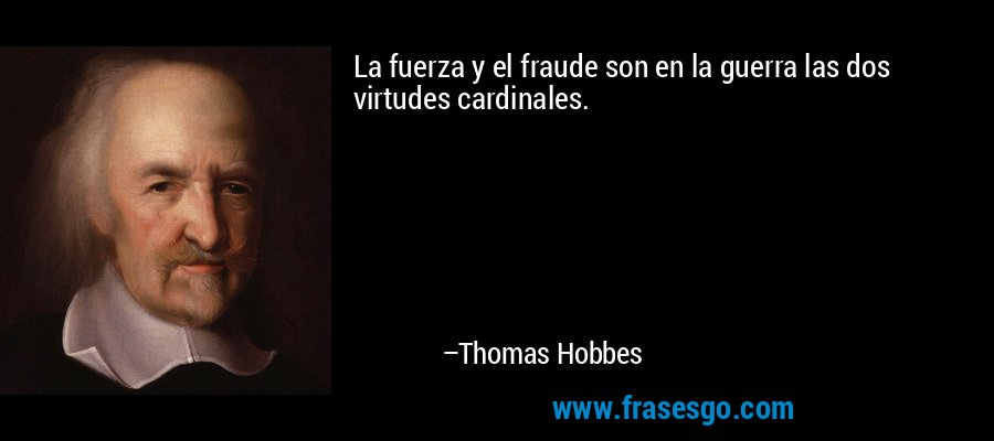 La fuerza y el fraude son en la guerra las dos virtudes cardinales. – Thomas Hobbes