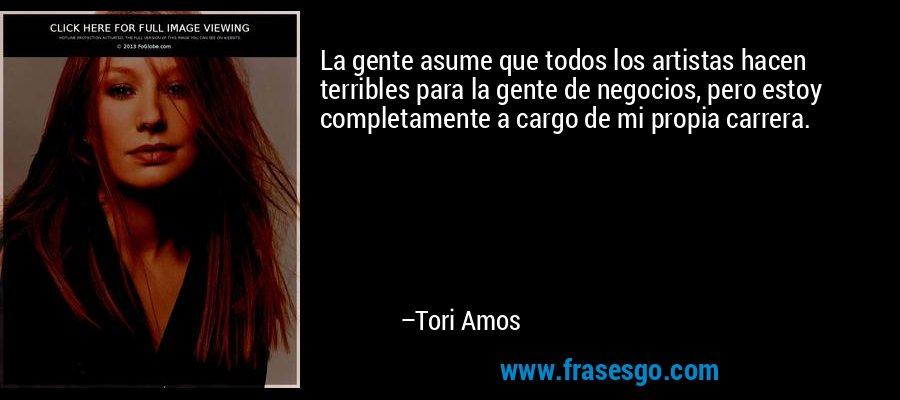 La gente asume que todos los artistas hacen terribles para la gente de negocios, pero estoy completamente a cargo de mi propia carrera. – Tori Amos