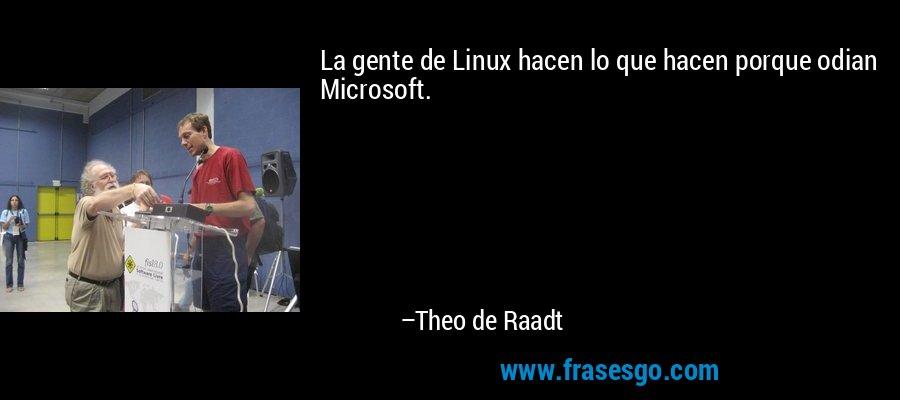 La gente de Linux hacen lo que hacen porque odian Microsoft. – Theo de Raadt